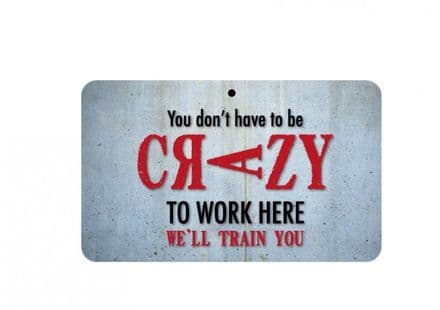 You don't have to be Crazy to Work Here Sign
